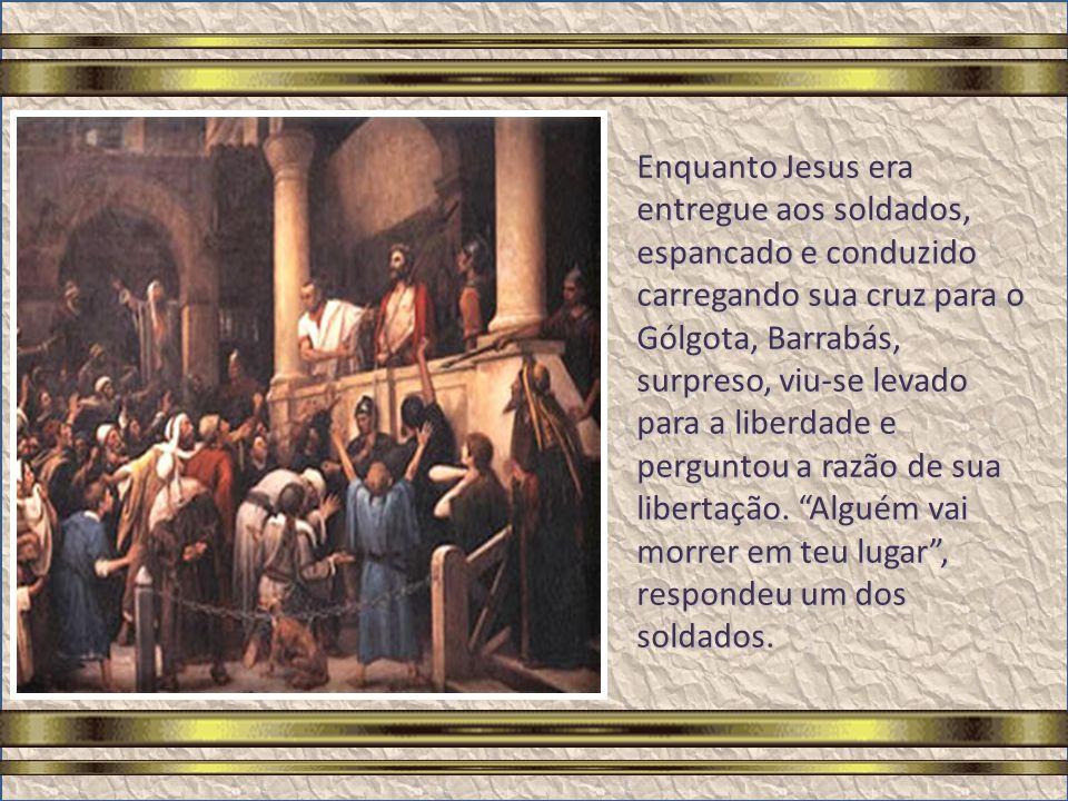 A quem quereis que eu vos solte, a Barrabás ou a Jesus, chamado Cristo? Repetindo a pergunta, ouviu a resposta do povo: Barrabás! E, após ouvir da mul