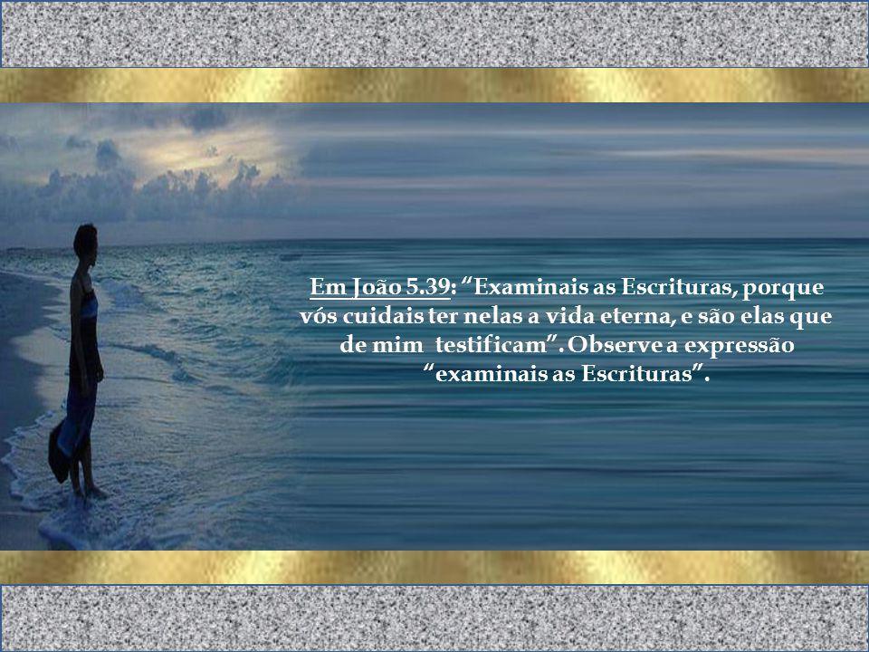 Em João 5.39: Examinais as Escrituras, porque vós cuidais ter nelas a vida eterna, e são elas que de mim testificam.