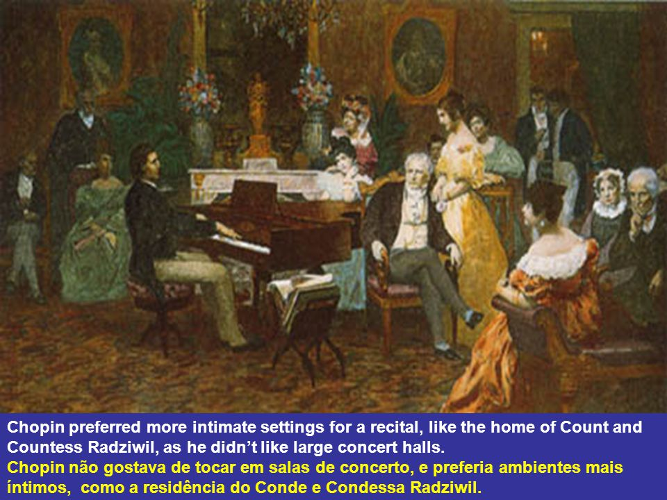 Chopin preferred more intimate settings for a recital, like the home of Count and Countess Radziwil, as he didnt like large concert halls.