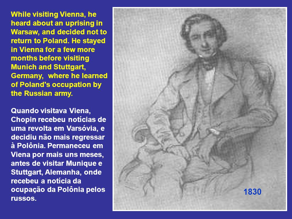 While visiting Vienna, he heard about an uprising in Warsaw, and decided not to return to Poland.