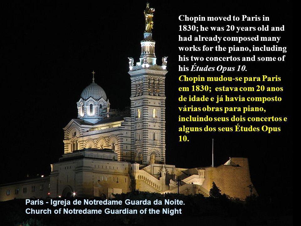 Chopin moved to Paris in 1830; he was 20 years old and had already composed many works for the piano, including his two concertos and some of his Études Opus 10.