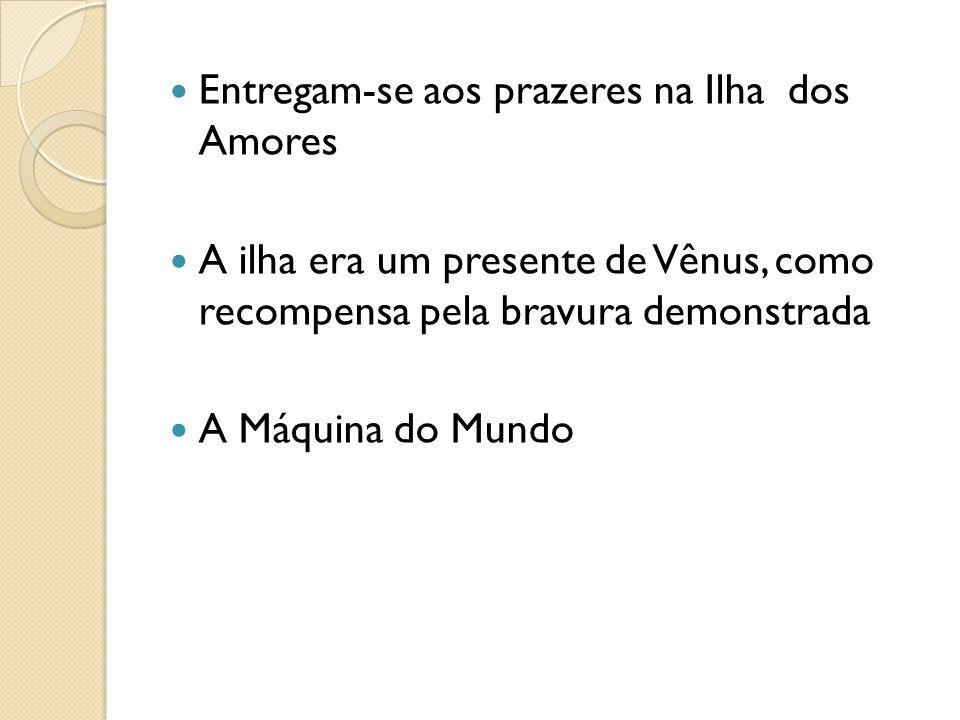 Entregam-se aos prazeres na Ilha dos Amores A ilha era um presente de Vênus, como recompensa pela bravura demonstrada A Máquina do Mundo