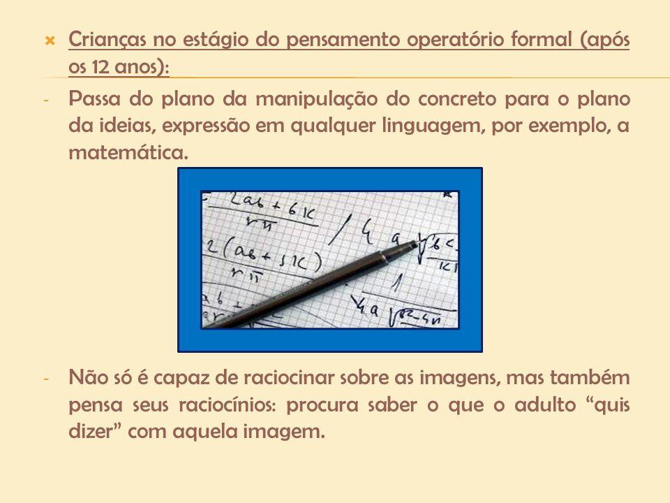 Crianças no estágio do pensamento operatório formal (após os 12 anos): - Passa do plano da manipulação do concreto para o plano da ideias, expressão e