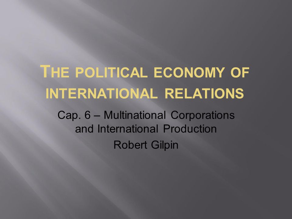 T HE POLITICAL ECONOMY OF INTERNATIONAL RELATIONS Cap. 6 – Multinational Corporations and International Production Robert Gilpin