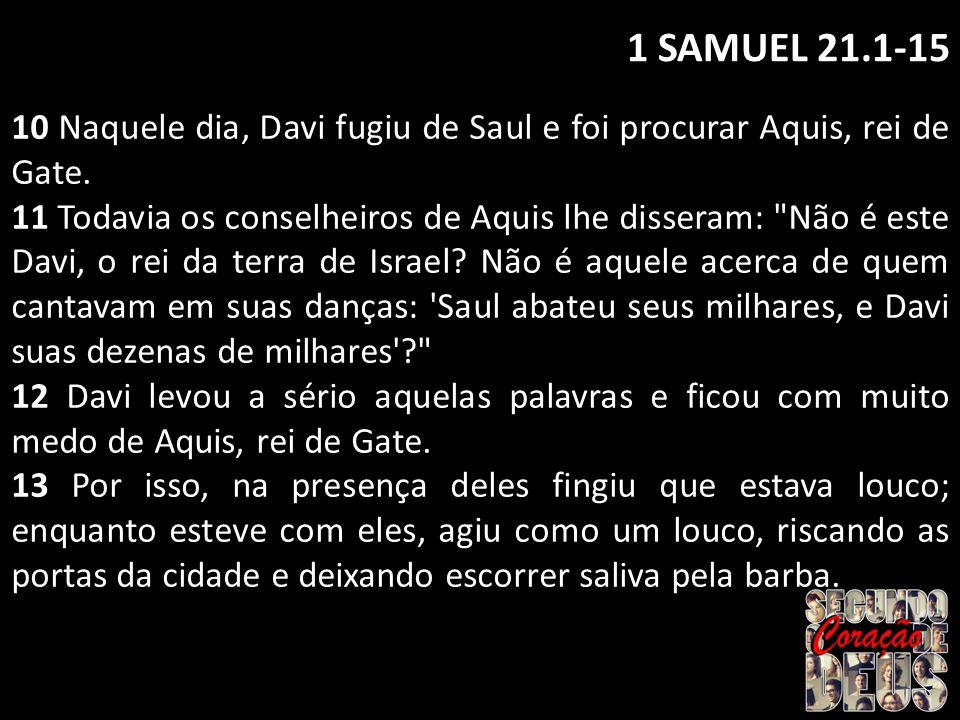 1 SAMUEL 21.1-15 10 Naquele dia, Davi fugiu de Saul e foi procurar Aquis, rei de Gate. 11 Todavia os conselheiros de Aquis lhe disseram: