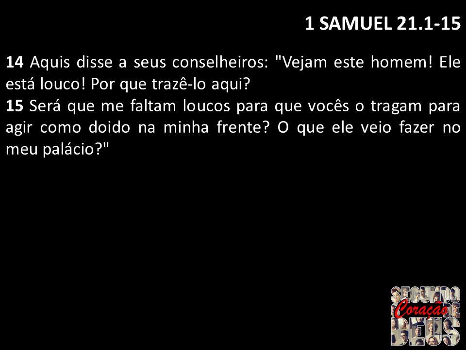 1 SAMUEL 21.1-15 14 Aquis disse a seus conselheiros: