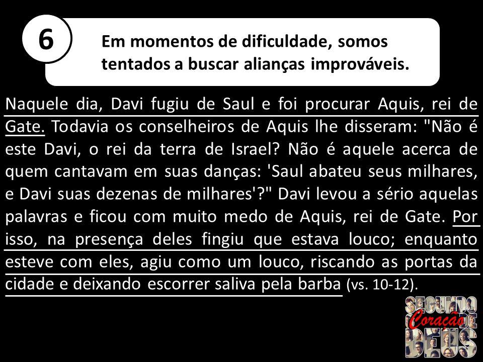 Naquele dia, Davi fugiu de Saul e foi procurar Aquis, rei de Gate. Todavia os conselheiros de Aquis lhe disseram: