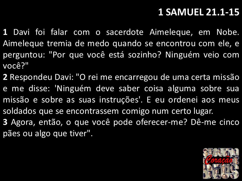 1 SAMUEL 21.1-15 1 Davi foi falar com o sacerdote Aimeleque, em Nobe. Aimeleque tremia de medo quando se encontrou com ele, e perguntou: