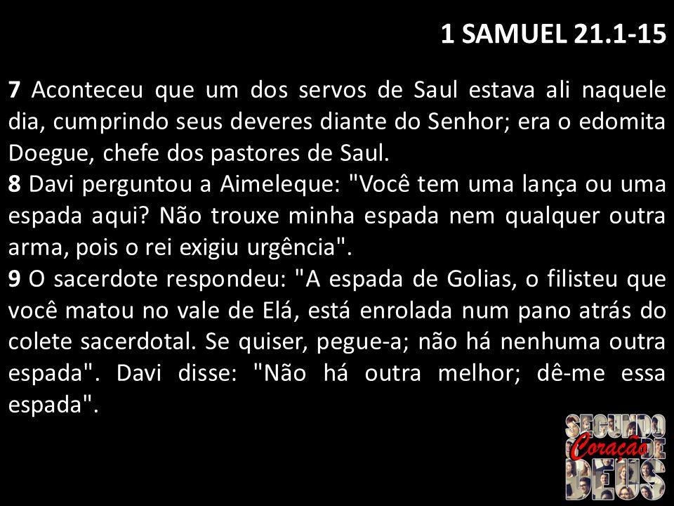 1 SAMUEL 21.1-15 7 Aconteceu que um dos servos de Saul estava ali naquele dia, cumprindo seus deveres diante do Senhor; era o edomita Doegue, chefe do