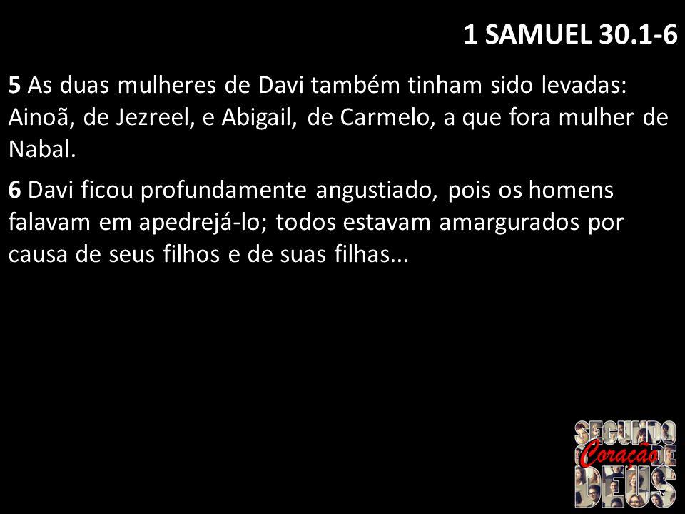 1 SAMUEL 30.1-6 5 As duas mulheres de Davi também tinham sido levadas: Ainoã, de Jezreel, e Abigail, de Carmelo, a que fora mulher de Nabal. 6 Davi fi