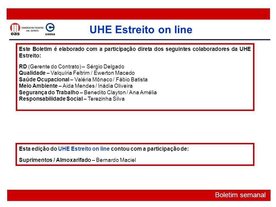 UHE Estreito on line Boletim semanal Este Boletim é elaborado com a participação direta dos seguintes colaboradores da UHE Estreito: RD (Gerente do Co