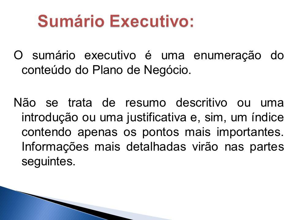 O sumário executivo é uma enumeração do conteúdo do Plano de Negócio. Não se trata de resumo descritivo ou uma introdução ou uma justificativa e, sim,