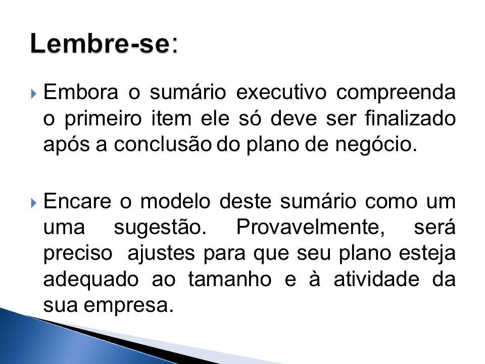 Embora o sumário executivo compreenda o primeiro item ele só deve ser finalizado após a conclusão do plano de negócio. Encare o modelo deste sumário c