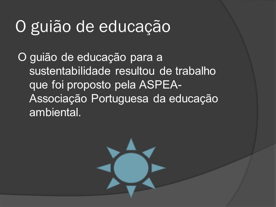 O guião de educação O guião de educação para a sustentabilidade resultou de trabalho que foi proposto pela ASPEA- Associação Portuguesa da educação ambiental.