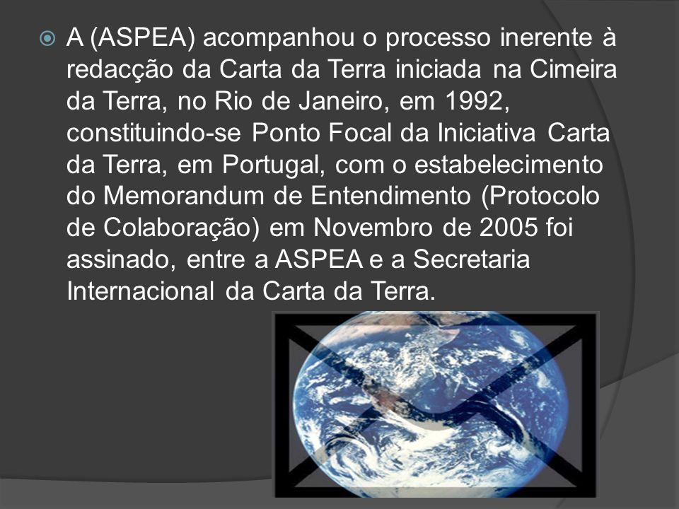 A (ASPEA) acompanhou o processo inerente à redacção da Carta da Terra iniciada na Cimeira da Terra, no Rio de Janeiro, em 1992, constituindo-se Ponto Focal da Iniciativa Carta da Terra, em Portugal, com o estabelecimento do Memorandum de Entendimento (Protocolo de Colaboração) em Novembro de 2005 foi assinado, entre a ASPEA e a Secretaria Internacional da Carta da Terra.