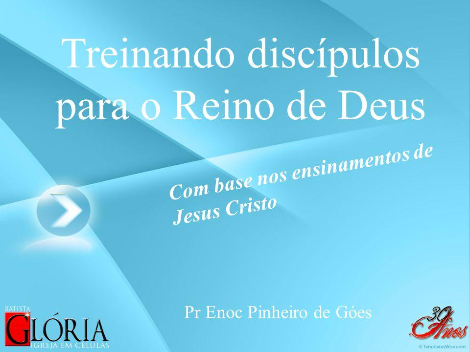 Treinando discípulos para o Reino de Deus Pr Enoc Pinheiro de Góes Com base nos ensinamentos de Jesus Cristo
