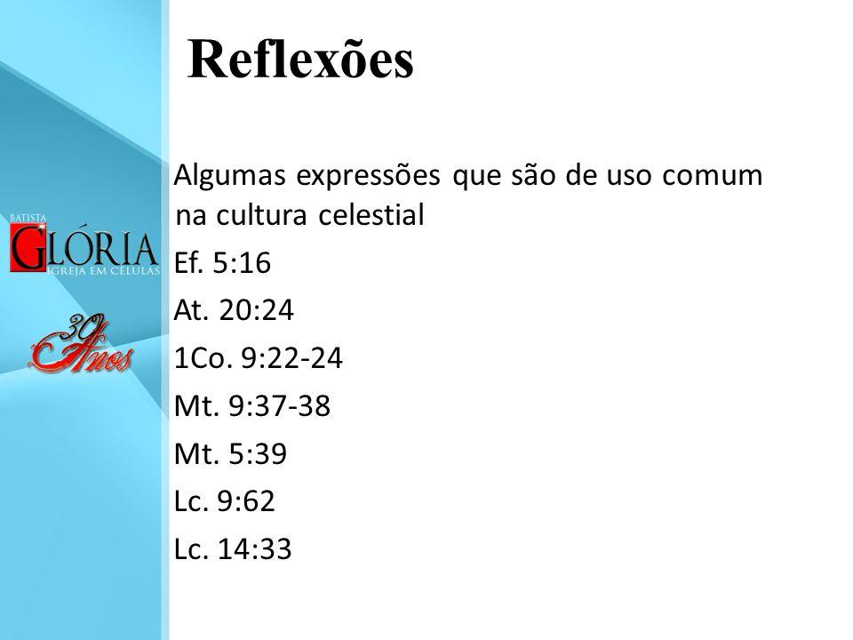 Reflexões Algumas expressões que são de uso comum na cultura celestial Ef. 5:16 At. 20:24 1Co. 9:22-24 Mt. 9:37-38 Mt. 5:39 Lc. 9:62 Lc. 14:33