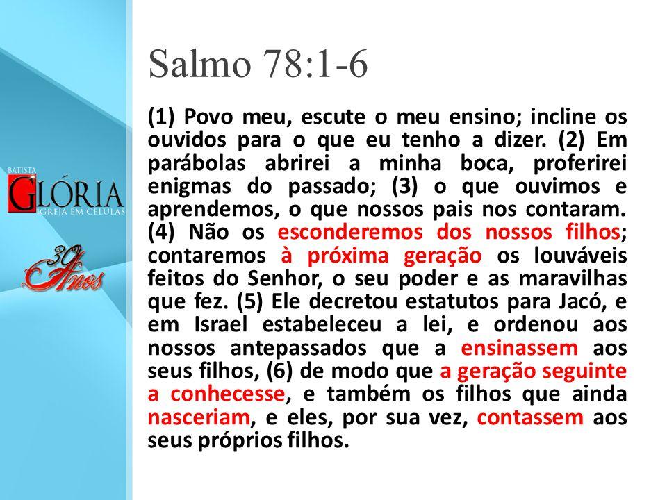 Salmo 78:1-6 (1) Povo meu, escute o meu ensino; incline os ouvidos para o que eu tenho a dizer. (2) Em parábolas abrirei a minha boca, proferirei enig