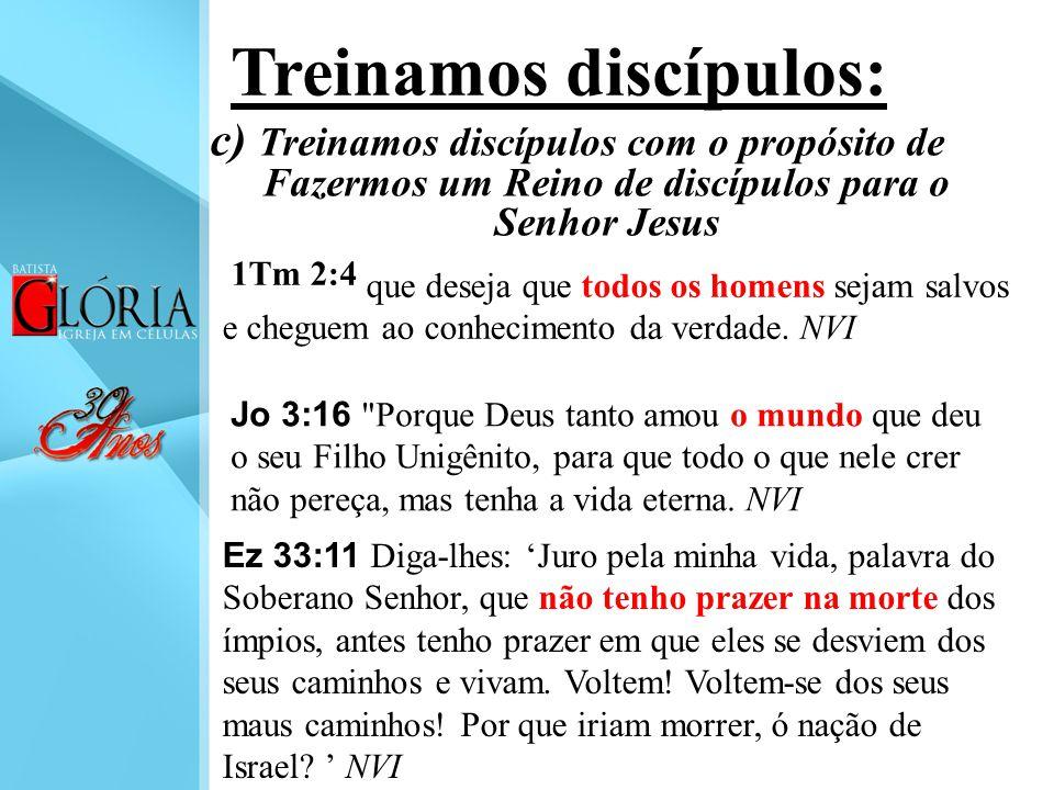 c) Treinamos discípulos com o propósito de Fazermos um Reino de discípulos para o Senhor Jesus Treinamos discípulos: 1Tm 2:4 que deseja que todos os h