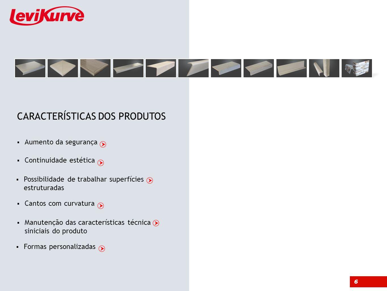 Aumento da segurança Possibilidade de trabalhar superfícies estruturadas Continuidade estética Cantos com curvatura Manutenção das características técnica siniciais do produto Formas personalizadas 6 CARACTERÍSTICAS DOS PRODUTOS