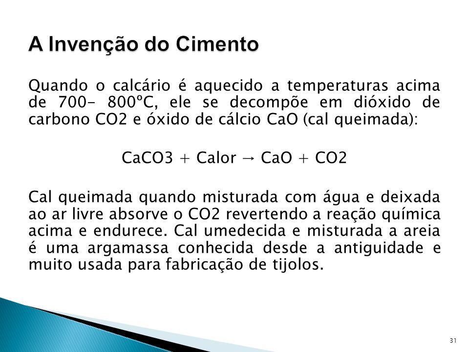Quando o calcário é aquecido a temperaturas acima de 700- 800ºC, ele se decompõe em dióxido de carbono CO2 e óxido de cálcio CaO (cal queimada): CaCO3 + Calor CaO + CO2 Cal queimada quando misturada com água e deixada ao ar livre absorve o CO2 revertendo a reação química acima e endurece.