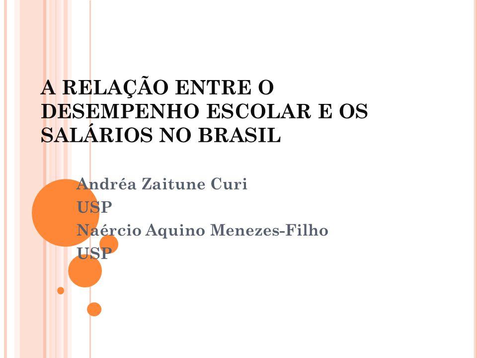 A RELAÇÃO ENTRE O DESEMPENHO ESCOLAR E OS SALÁRIOS NO BRASIL Andréa Zaitune Curi USP Naércio Aquino Menezes-Filho USP