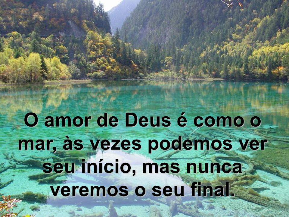 O amor de Deus é como o mar, às vezes podemos ver seu início, mas nunca veremos o seu final.