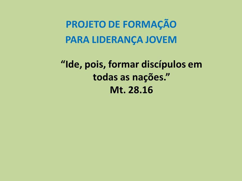 PROJETO DE FORMAÇÃO PARA LIDERANÇA JOVEM Ide, pois, formar discípulos em todas as nações. Mt. 28.16