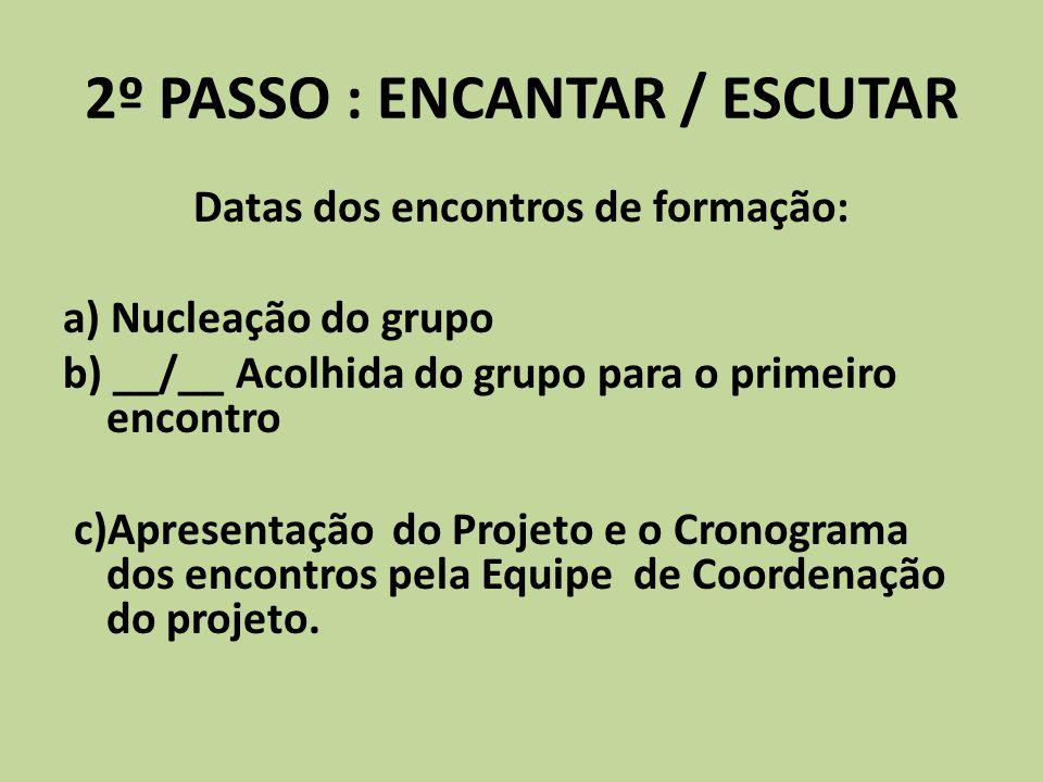 2º PASSO : ENCANTAR / ESCUTAR Datas dos encontros de formação: a) Nucleação do grupo b) __/__ Acolhida do grupo para o primeiro encontro c)Apresentaçã