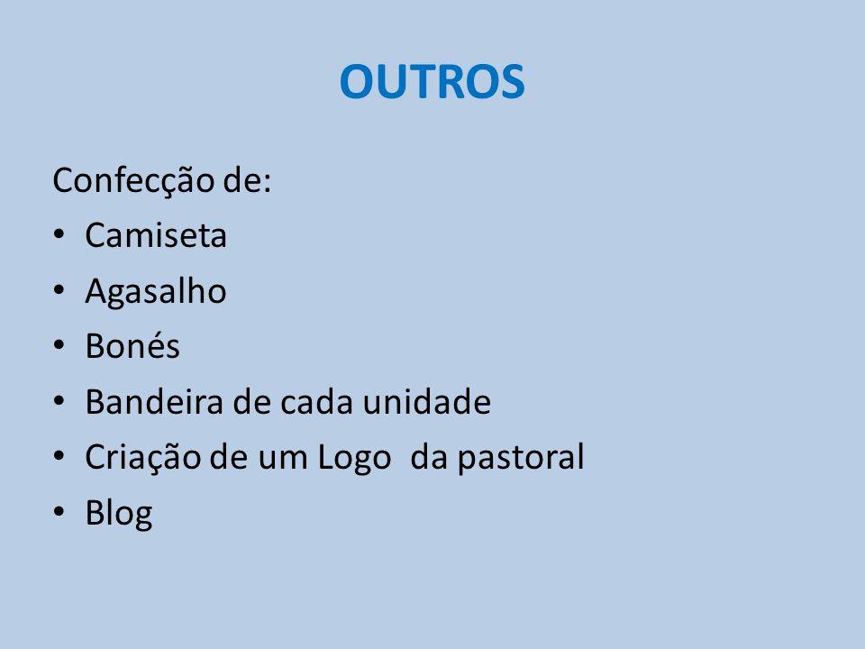 OUTROS Confecção de: Camiseta Agasalho Bonés Bandeira de cada unidade Criação de um Logo da pastoral Blog