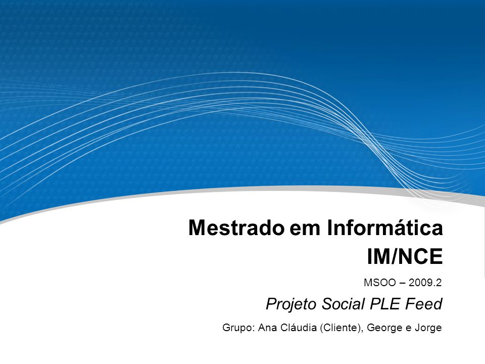 Mestrado em Informática IM/NCE MSOO – 2009.2 Projeto Social PLE Feed Grupo: Ana Cláudia (Cliente), George e Jorge