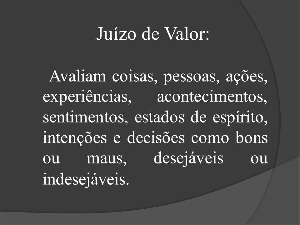 Juízo de Valor: Avaliam coisas, pessoas, ações, experiências, acontecimentos, sentimentos, estados de espírito, intenções e decisões como bons ou maus