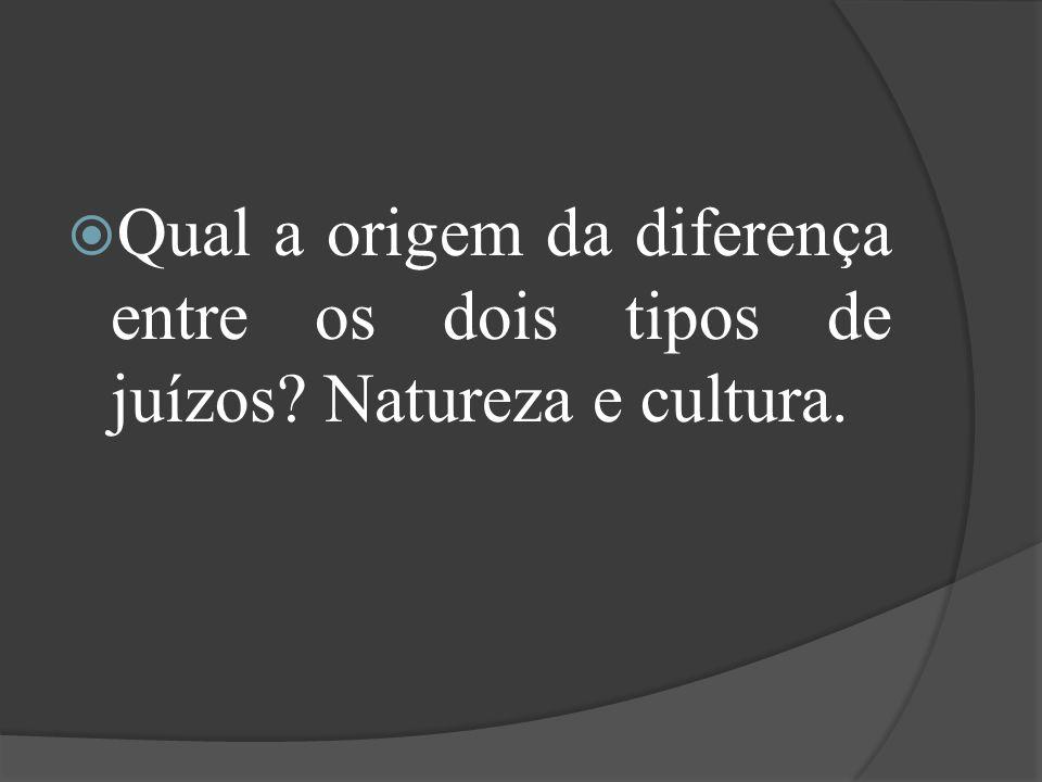 Qual a origem da diferença entre os dois tipos de juízos? Natureza e cultura.
