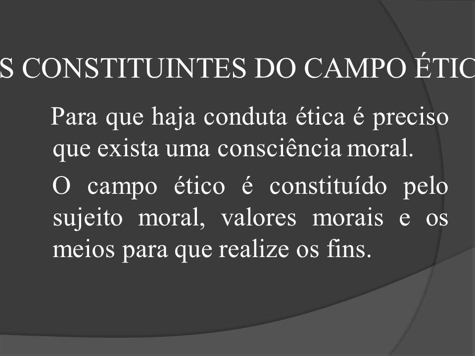 Para que haja conduta ética é preciso que exista uma consciência moral. O campo ético é constituído pelo sujeito moral, valores morais e os meios para
