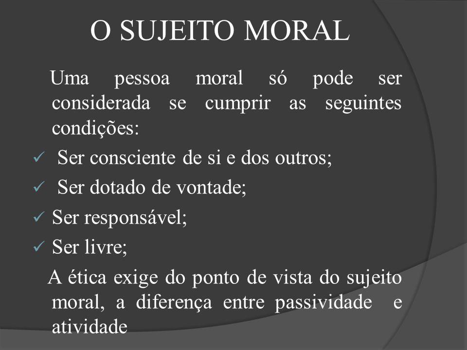 Uma pessoa moral só pode ser considerada se cumprir as seguintes condições: Ser consciente de si e dos outros; Ser dotado de vontade; Ser responsável;