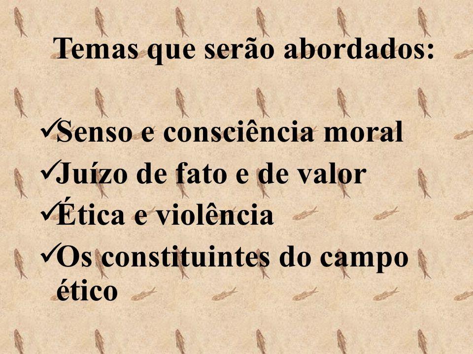 Temas que serão abordados: Senso e consciência moral Juízo de fato e de valor Ética e violência Os constituintes do campo ético