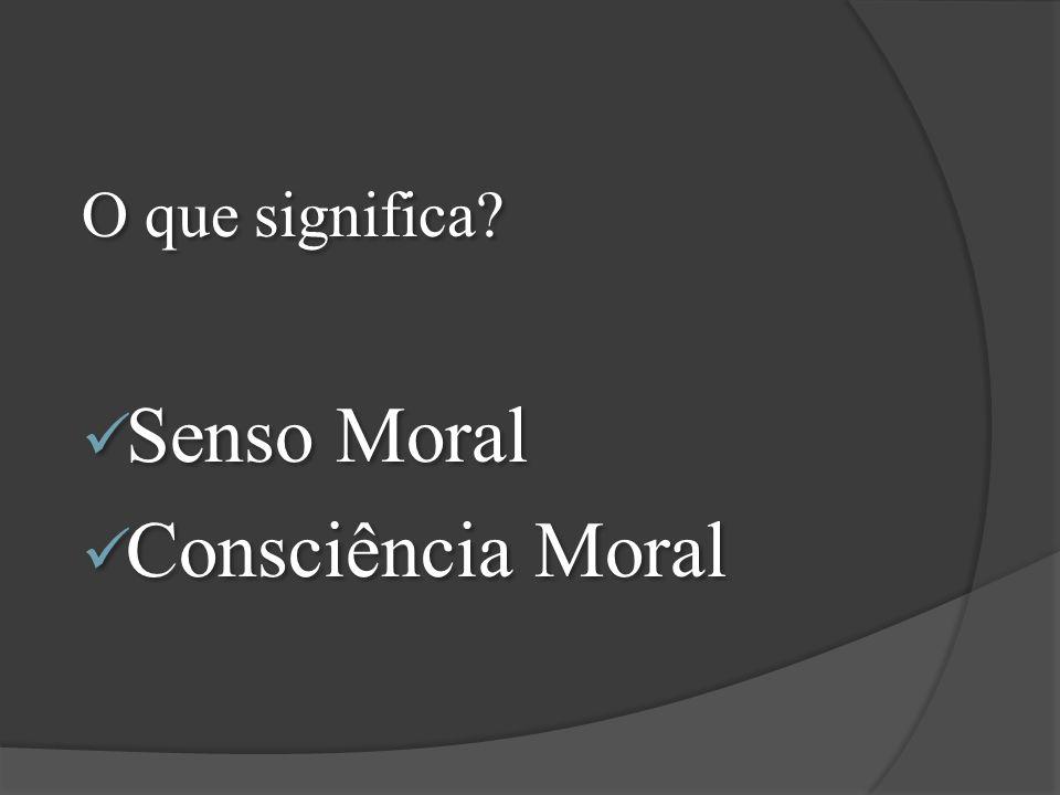 O que significa? Senso Moral Consciência Moral O que significa? Senso Moral Consciência Moral