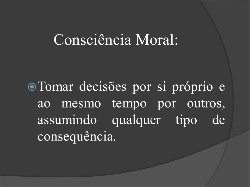 Consciência Moral: Tomar decisões por si próprio e ao mesmo tempo por outros, assumindo qualquer tipo de consequência.