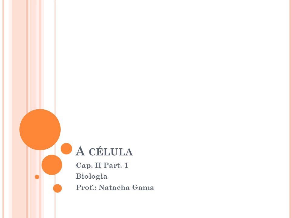 A CÉLULA Cap. II Part. 1 Biologia Prof.: Natacha Gama