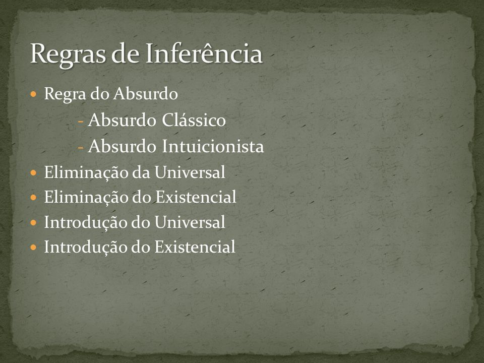 Regra do Absurdo - Absurdo Clássico - Absurdo Intuicionista Eliminação da Universal Eliminação do Existencial Introdução do Universal Introdução do Ex