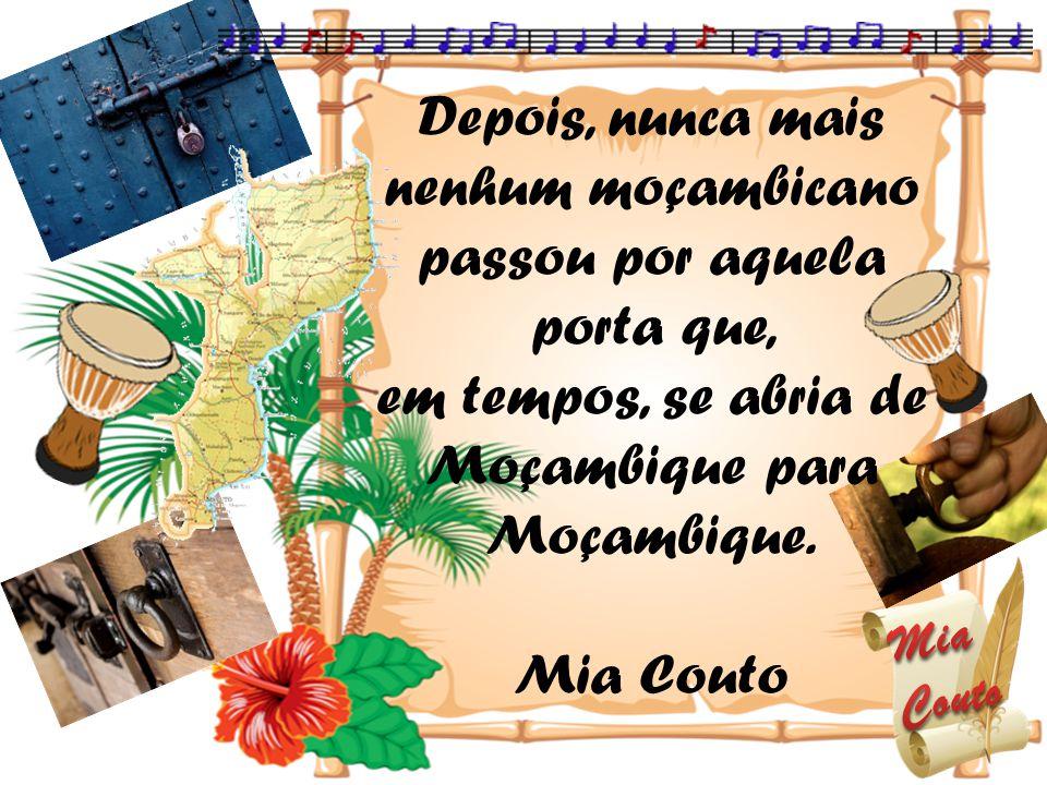 Depois, nunca mais nenhum moçambicano passou por aquela porta que, em tempos, se abria de Moçambique para Moçambique. Mia Couto