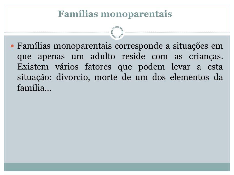 Famílias monoparentais Famílias monoparentais corresponde a situações em que apenas um adulto reside com as crianças. Existem vários fatores que podem