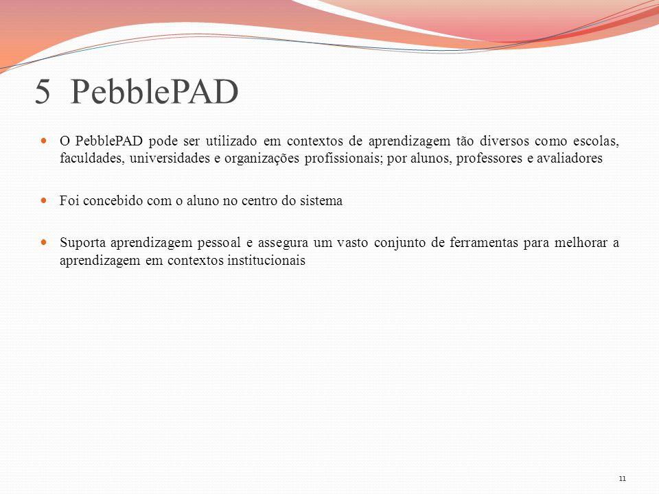 5 PebblePAD O PebblePAD pode ser utilizado em contextos de aprendizagem tão diversos como escolas, faculdades, universidades e organizações profission