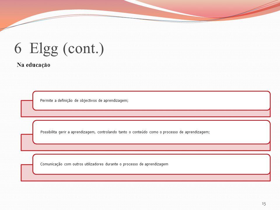 6 Elgg (cont.) Na educação 15 Permite a definição de objectivos de aprendizagem; Possibilita gerir a aprendizagem, controlando tanto o conteúdo como o