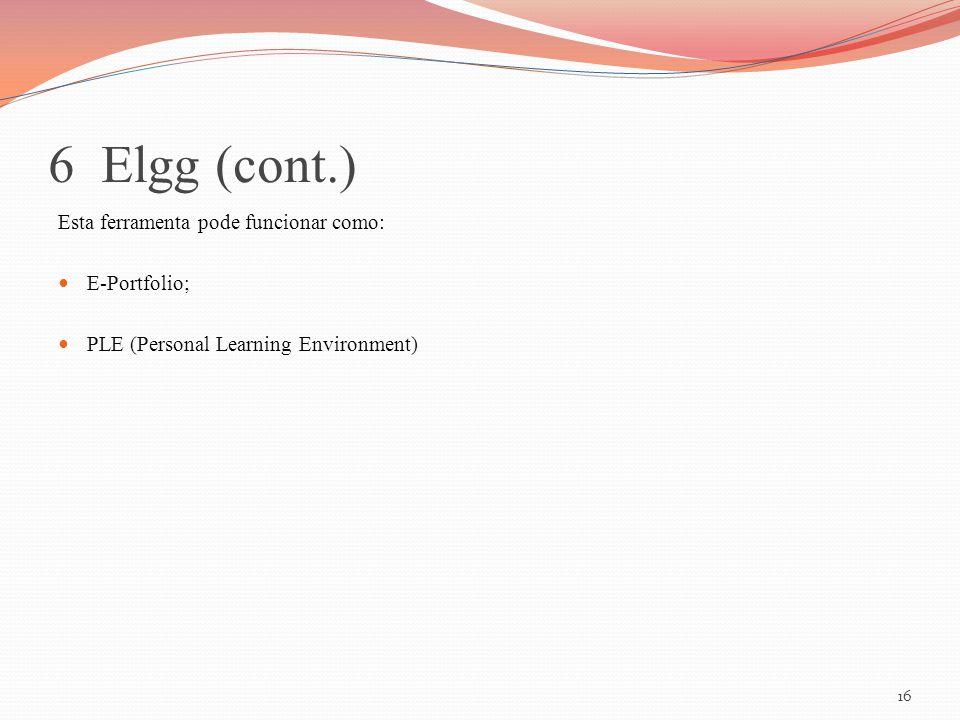 6 Elgg (cont.) Esta ferramenta pode funcionar como: E-Portfolio; PLE (Personal Learning Environment) 16