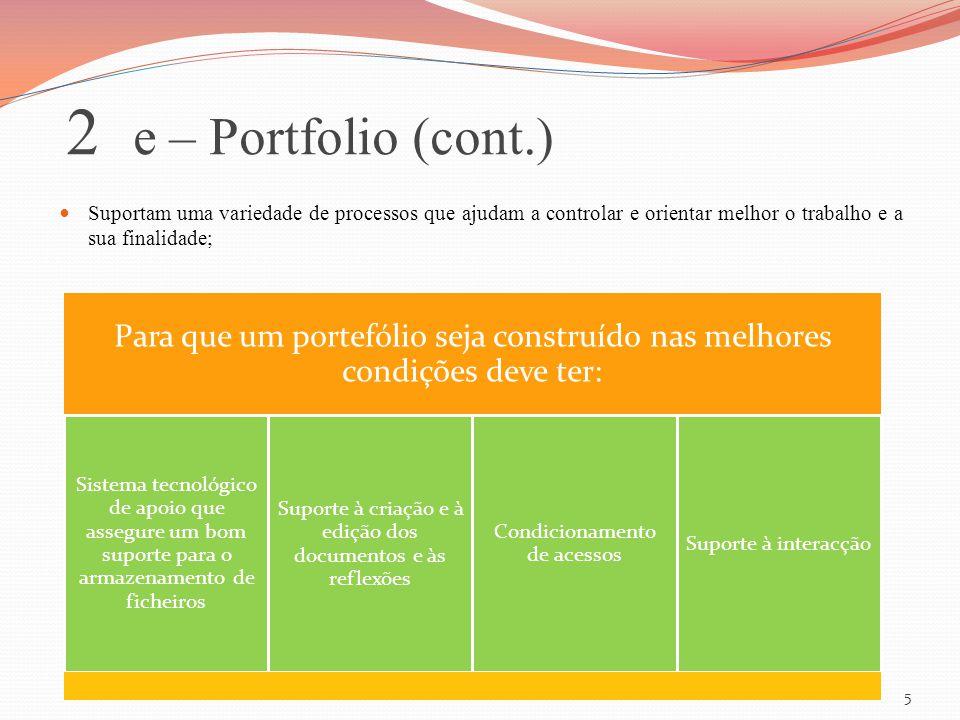2 e – Portfolio (cont.) Suportam uma variedade de processos que ajudam a controlar e orientar melhor o trabalho e a sua finalidade; Para que um portef