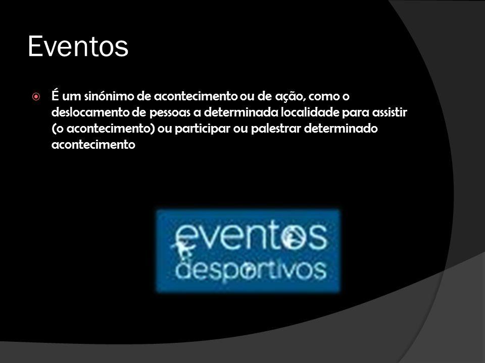 Eventos É um sinónimo de acontecimento ou de ação, como o deslocamento de pessoas a determinada localidade para assistir (o acontecimento) ou participar ou palestrar determinado acontecimento