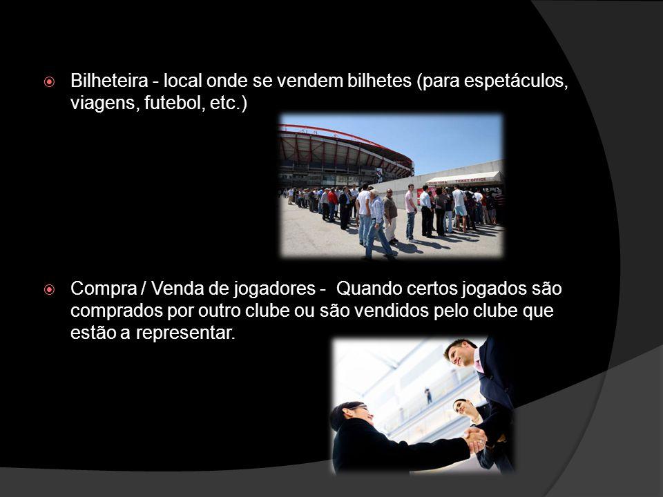 Bilheteira - local onde se vendem bilhetes (para espetáculos, viagens, futebol, etc.) Compra / Venda de jogadores - Quando certos jogados são comprado