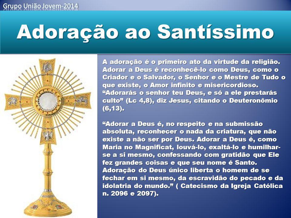 Adoração ao Santíssimo A adoração é o primeiro ato da virtude da religião. Adorar a Deus é reconhecê-lo como Deus, como o Criador e o Salvador, o Senh