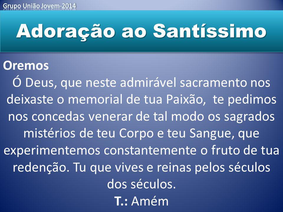 Adoração ao Santíssimo Oremos Ó Deus, que neste admirável sacramento nos deixaste o memorial de tua Paixão, te pedimos nos concedas venerar de tal mod